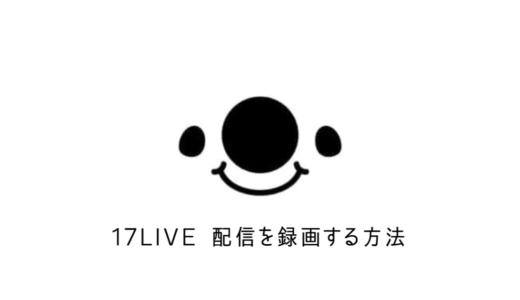 【イチナナ】17LIVE配信を録画する方法を解説!