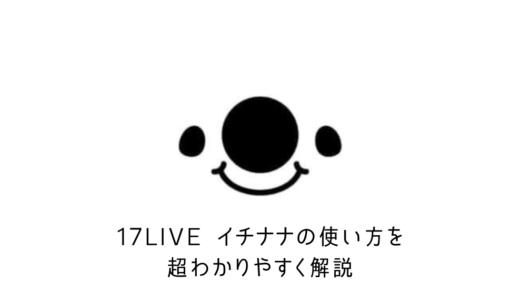 【保存版】17LIVE(イチナナ)の使い方を画像で超わかりやすく解説