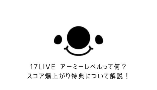 【17LIVE】イチナナ新機能!アーミーレベルって何?スコア爆上がりする特典について解説!