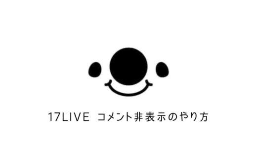 【イチナナ】17LIVEでコメント消し方・非表示方法について解説!