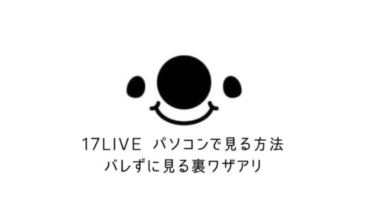 【イチナナ】17LiveをPC(パソコン)で見る方法【バレずに見るウラ技あり】