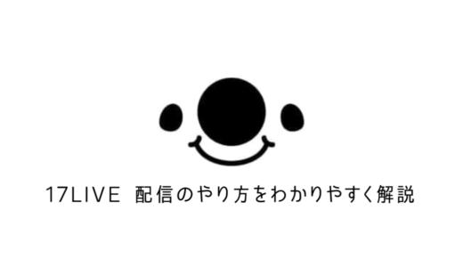 【稼げる】17LIVE(イチナナ)で配信のやり方を画像でわかりやすく解説!